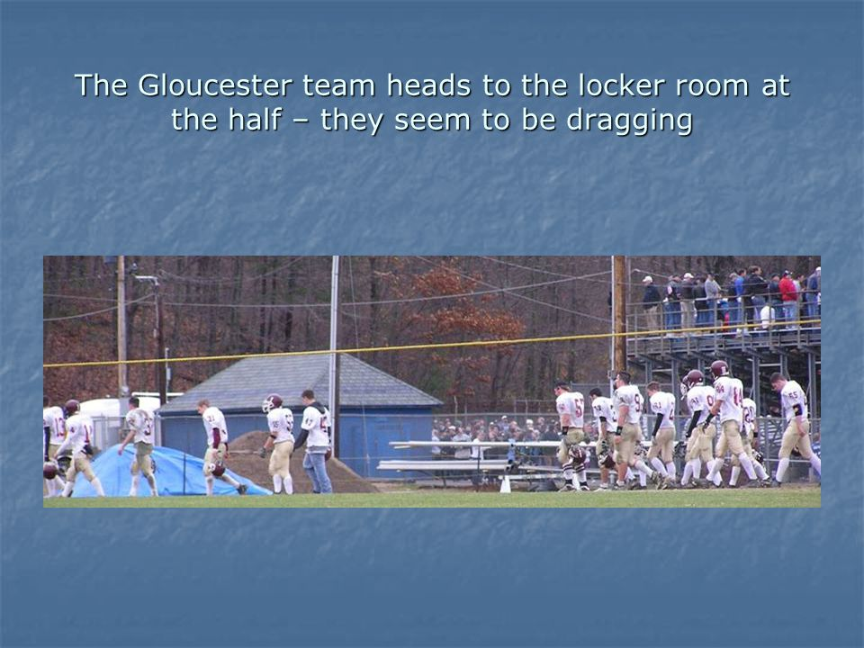 The Gloucester team heads to the locker room at the half – they seem to be dragging