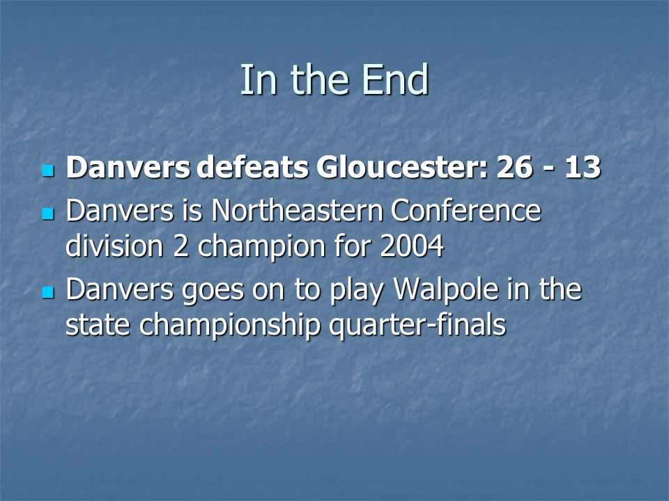 In the End Danvers defeats Gloucester: 26 - 13 Danvers defeats Gloucester: 26 - 13 Danvers is Northeastern Conference division 2 champion for 2004 Danvers is Northeastern Conference division 2 champion for 2004 Danvers goes on to play Walpole in the state championship quarter-finals Danvers goes on to play Walpole in the state championship quarter-finals