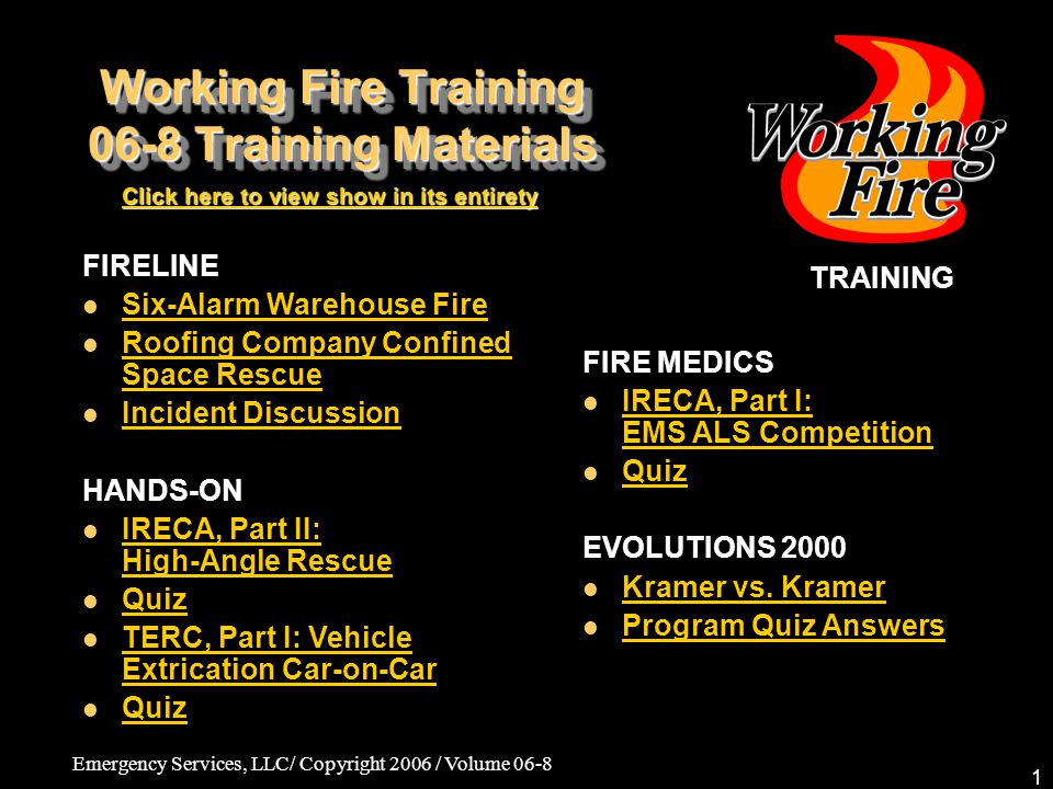 Emergency Services, LLC/ Copyright 2006 / Volume 06-8 1 Working Fire Training 06-8 Training Materials TRAINING Click here to view show in its entirety Click here to view show in its entirety FIRE MEDICS IRECA, Part I: EMS ALS Competition IRECA, Part I: EMS ALS Competition Quiz EVOLUTIONS 2000 Kramer vs.
