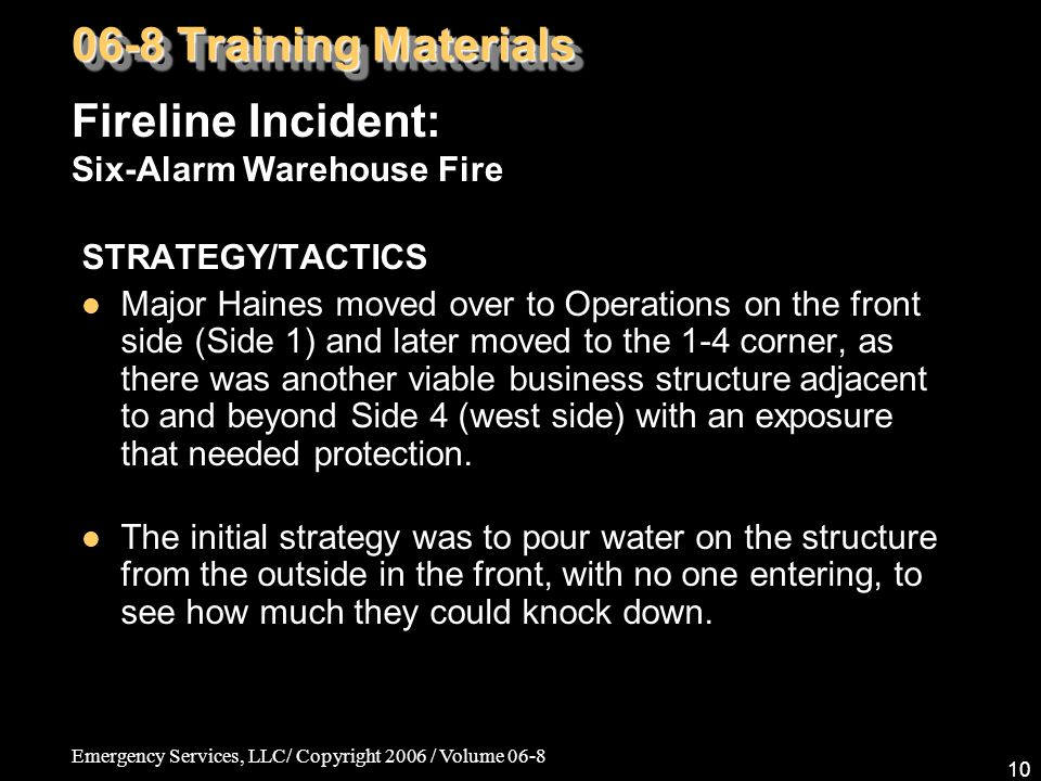 Emergency Services, LLC/ Copyright 2006 / Volume 06-8 10 STRATEGY/TACTICS Major Haines moved over to Operations on the front side (Side 1) and later moved to the 1-4 corner, as there was another viable business structure adjacent to and beyond Side 4 (west side) with an exposure that needed protection.