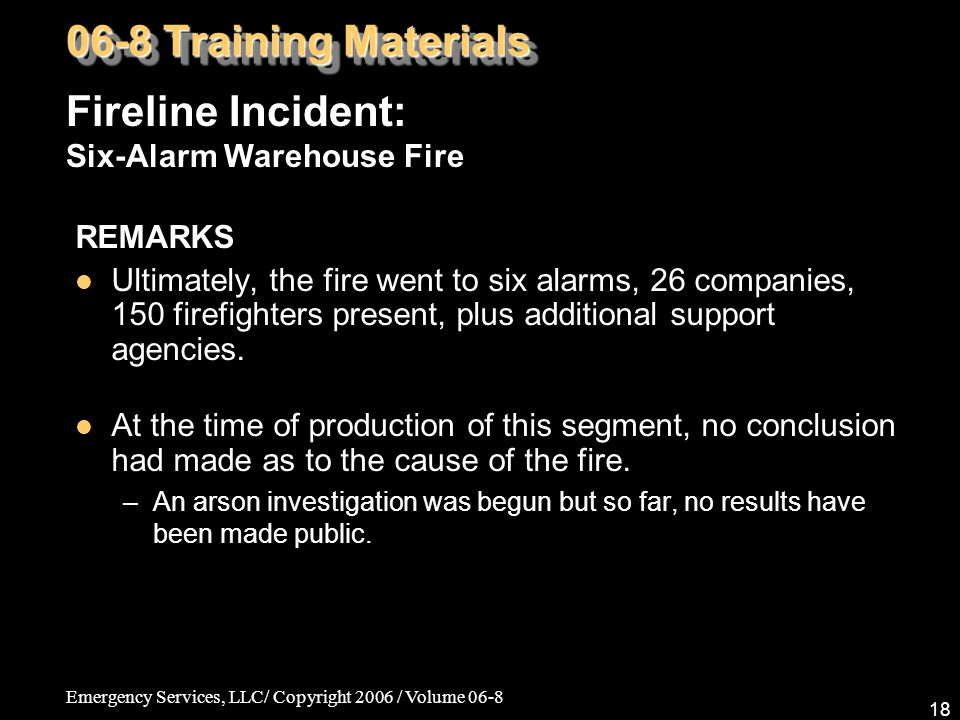 Emergency Services, LLC/ Copyright 2006 / Volume 06-8 18 REMARKS Ultimately, the fire went to six alarms, 26 companies, 150 firefighters present, plus additional support agencies.