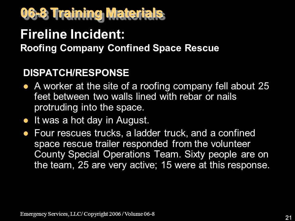 Emergency Services, LLC/ Copyright 2006 / Volume 06-8 21 DISPATCH/RESPONSE A worker at the site of a roofing company fell about 25 feet between two walls lined with rebar or nails protruding into the space.