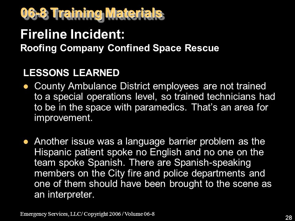 Emergency Services, LLC/ Copyright 2006 / Volume 06-8 28 LESSONS LEARNED County Ambulance District employees are not trained to a special operations level, so trained technicians had to be in the space with paramedics.