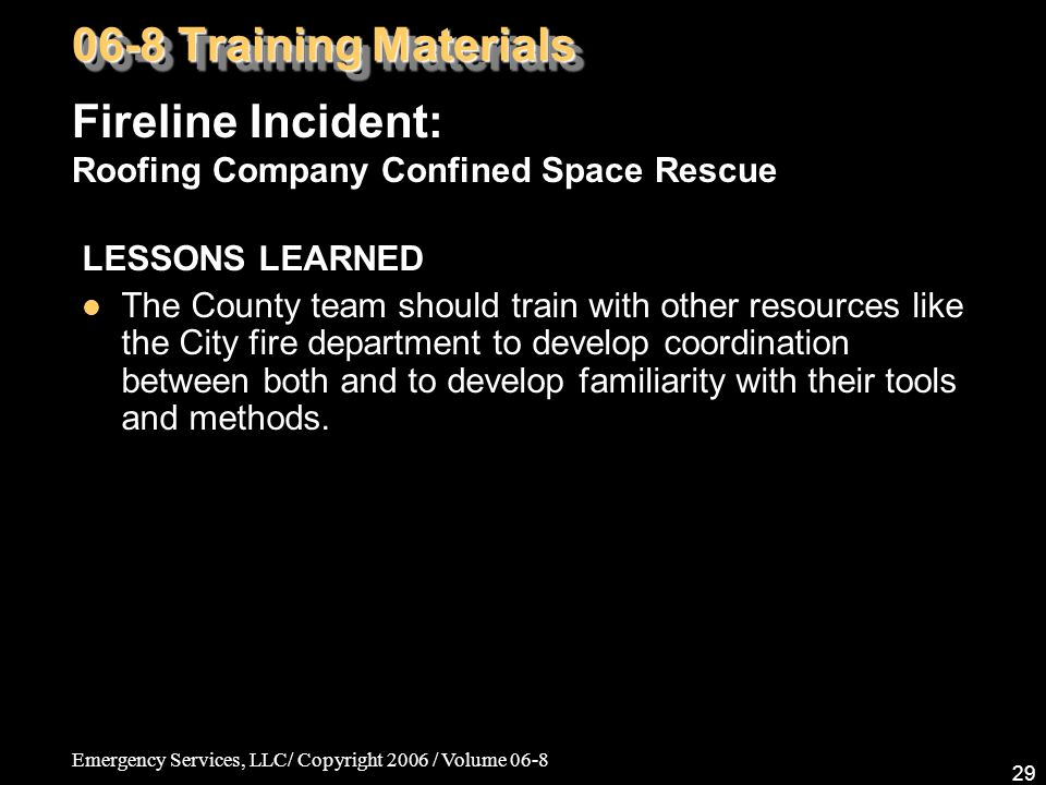Emergency Services, LLC/ Copyright 2006 / Volume 06-8 29 LESSONS LEARNED The County team should train with other resources like the City fire department to develop coordination between both and to develop familiarity with their tools and methods.