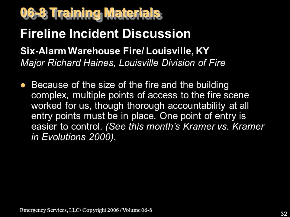 Emergency Services, LLC/ Copyright 2006 / Volume 06-8 32 Six-Alarm Warehouse Fire/ Louisville, KY Major Richard Haines, Louisville Division of Fire Because of the size of the fire and the building complex, multiple points of access to the fire scene worked for us, though thorough accountability at all entry points must be in place.