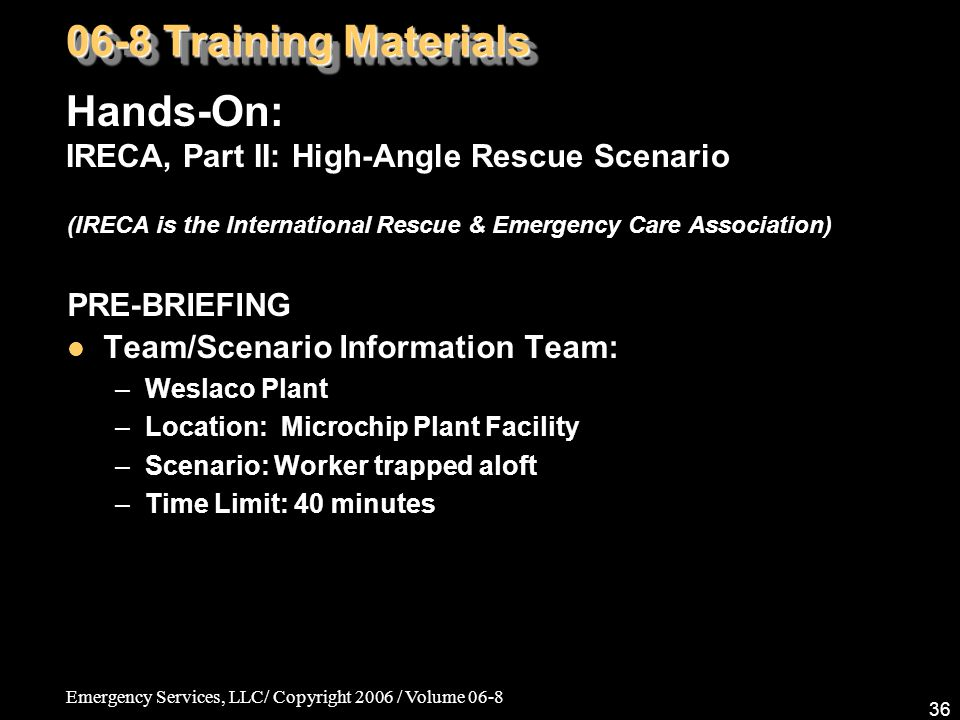 Emergency Services, LLC/ Copyright 2006 / Volume 06-8 36 (IRECA is the International Rescue & Emergency Care Association) PRE-BRIEFING Team/Scenario Information Team: –Weslaco Plant –Location: Microchip Plant Facility –Scenario: Worker trapped aloft –Time Limit: 40 minutes 06-8 Training Materials Hands-On: IRECA, Part II: High-Angle Rescue Scenario