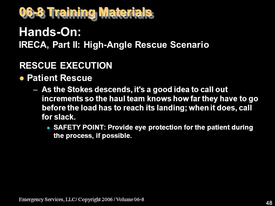 Emergency Services, LLC/ Copyright 2006 / Volume 06-8 48 RESCUE EXECUTION Patient Rescue –As the Stokes descends, it s a good idea to call out increments so the haul team knows how far they have to go before the load has to reach its landing; when it does, call for slack.