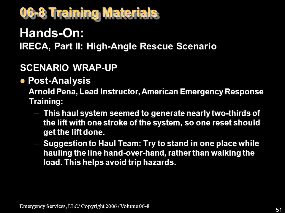 Emergency Services, LLC/ Copyright 2006 / Volume 06-8 51 SCENARIO WRAP-UP Post-Analysis Arnold Pena, Lead Instructor, American Emergency Response Training: –This haul system seemed to generate nearly two-thirds of the lift with one stroke of the system, so one reset should get the lift done.