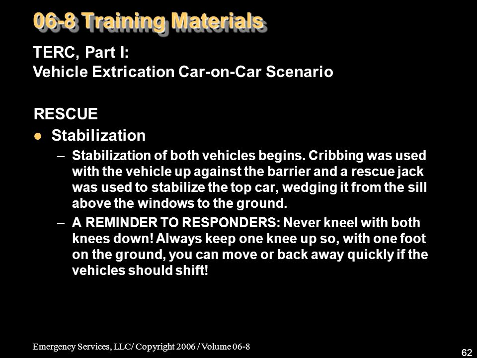 Emergency Services, LLC/ Copyright 2006 / Volume 06-8 62 RESCUE Stabilization –Stabilization of both vehicles begins.