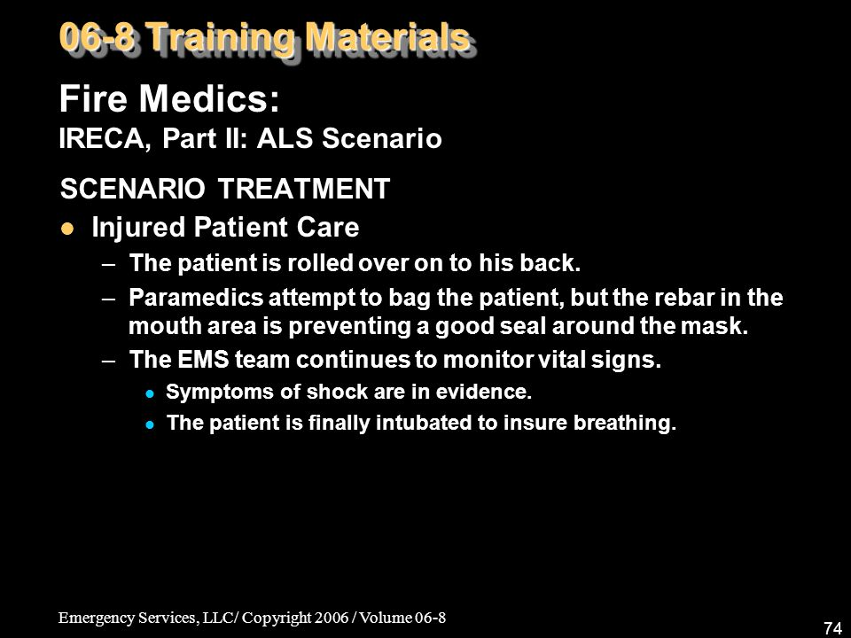Emergency Services, LLC/ Copyright 2006 / Volume 06-8 74 Fire Medics: IRECA, Part II: ALS Scenario 06-8 Training Materials SCENARIO TREATMENT Injured Patient Care –The patient is rolled over on to his back.