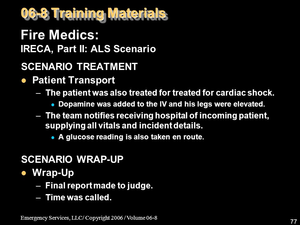 Emergency Services, LLC/ Copyright 2006 / Volume 06-8 77 Fire Medics: IRECA, Part II: ALS Scenario 06-8 Training Materials SCENARIO TREATMENT Patient Transport –The patient was also treated for treated for cardiac shock.