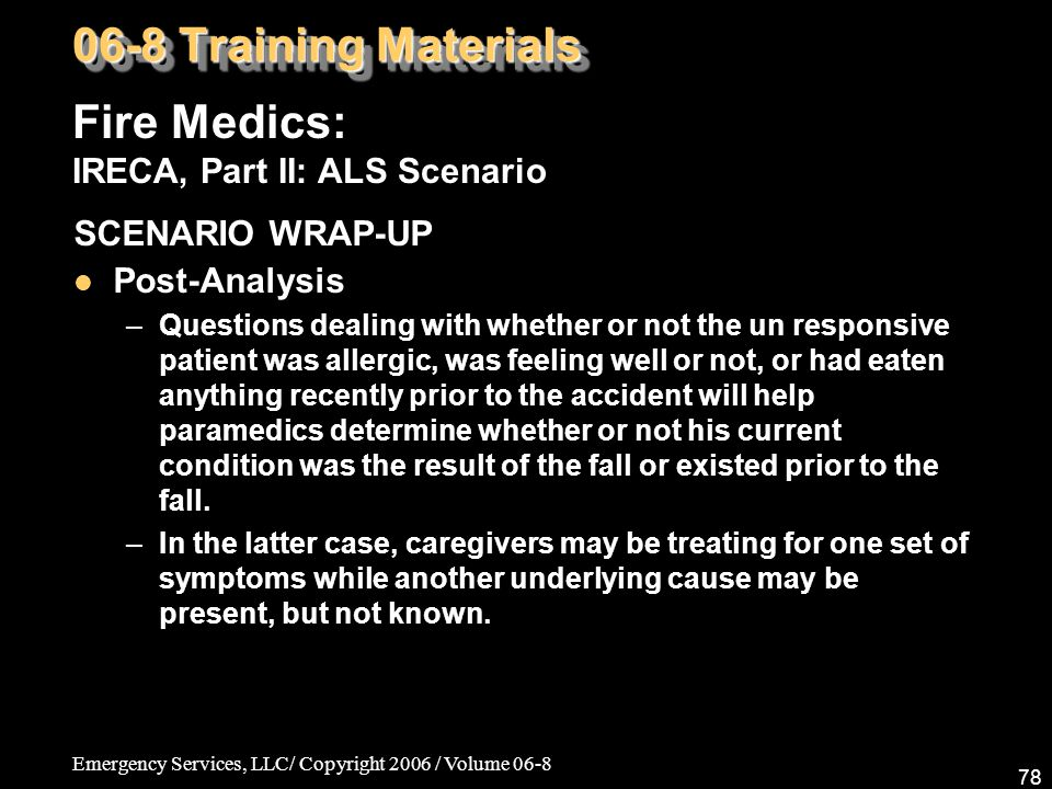 Emergency Services, LLC/ Copyright 2006 / Volume 06-8 78 Fire Medics: IRECA, Part II: ALS Scenario 06-8 Training Materials SCENARIO WRAP-UP Post-Analysis –Questions dealing with whether or not the un responsive patient was allergic, was feeling well or not, or had eaten anything recently prior to the accident will help paramedics determine whether or not his current condition was the result of the fall or existed prior to the fall.