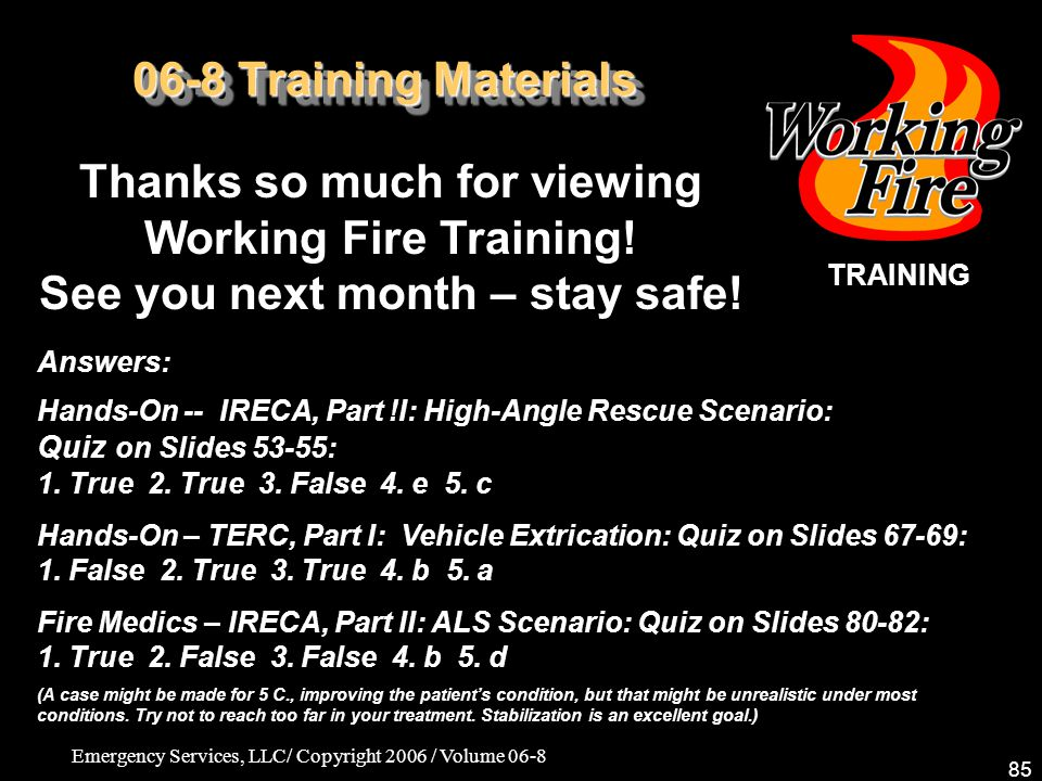 Emergency Services, LLC/ Copyright 2006 / Volume 06-8 85 06-8 Training Materials Thanks so much for viewing Working Fire Training.