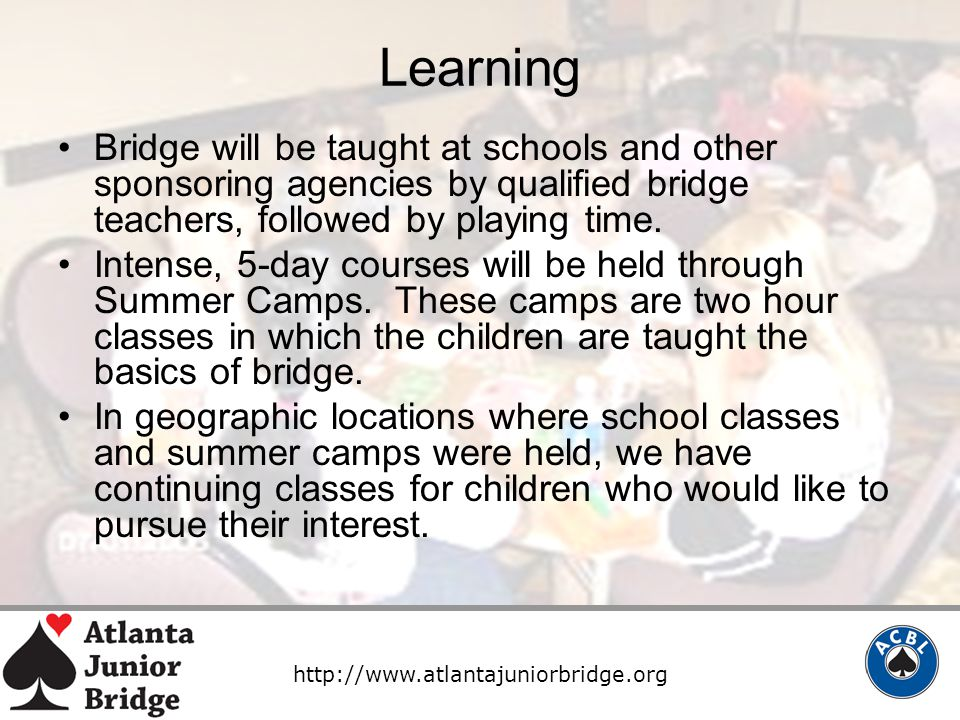 http://www.atlantajuniorbridge.org Learning Bridge will be taught at schools and other sponsoring agencies by qualified bridge teachers, followed by playing time.