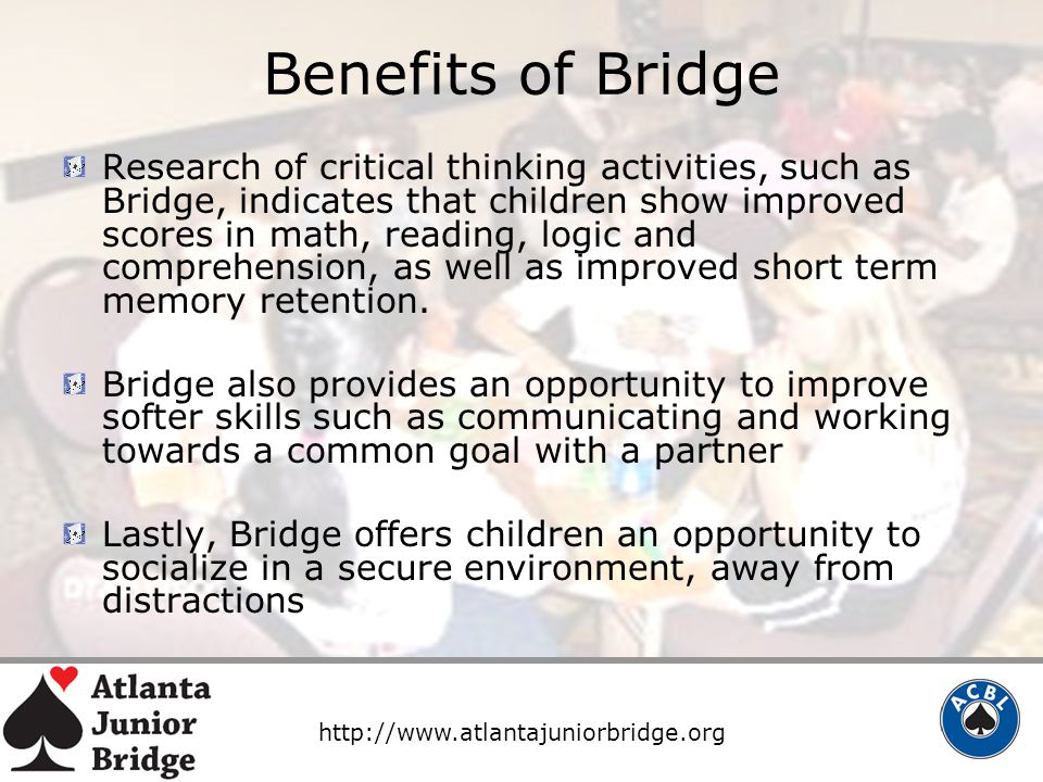 http://www.atlantajuniorbridge.org Benefits of Bridge Research of critical thinking activities, such as Bridge, indicates that children show improved scores in math, reading, logic and comprehension, as well as improved short term memory retention.