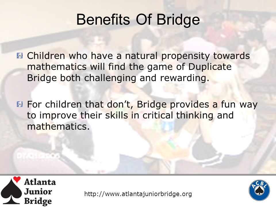 http://www.atlantajuniorbridge.org Benefits Of Bridge Children who have a natural propensity towards mathematics will find the game of Duplicate Bridge both challenging and rewarding.