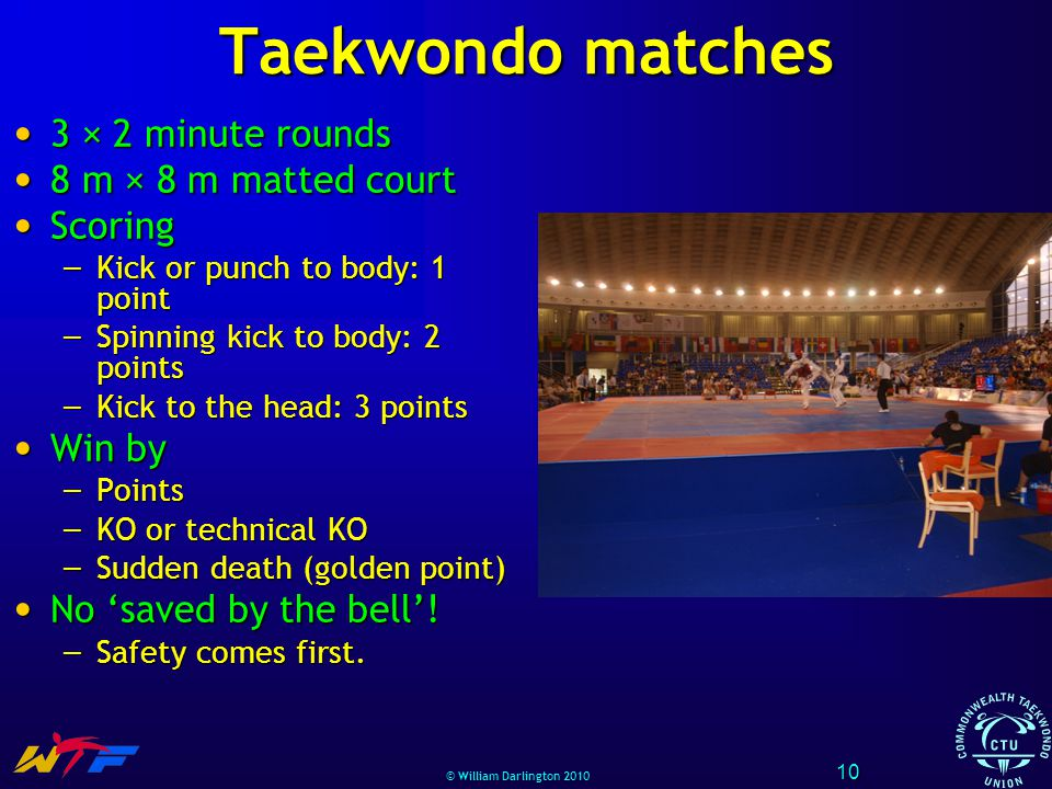 © William Darlington 2010 Taekwondo matches 3 × 2 minute rounds 3 × 2 minute rounds 8 m × 8 m matted court 8 m × 8 m matted court Scoring Scoring – Kick or punch to body: 1 point – Spinning kick to body: 2 points – Kick to the head: 3 points Win by Win by – Points – KO or technical KO – Sudden death (golden point) No saved by the bell.