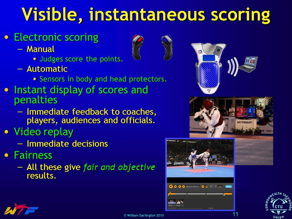 © William Darlington 2010 Visible, instantaneous scoring Electronic scoring Electronic scoring – Manual Judges score the points. Judges score the poin