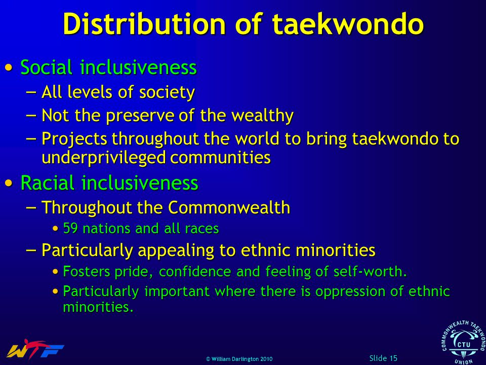 © William Darlington 2010 Distribution of taekwondo Social inclusiveness Social inclusiveness – All levels of society – Not the preserve of the wealthy – Projects throughout the world to bring taekwondo to underprivileged communities Racial inclusiveness Racial inclusiveness – Throughout the Commonwealth 59 nations and all races 59 nations and all races – Particularly appealing to ethnic minorities Fosters pride, confidence and feeling of self-worth.