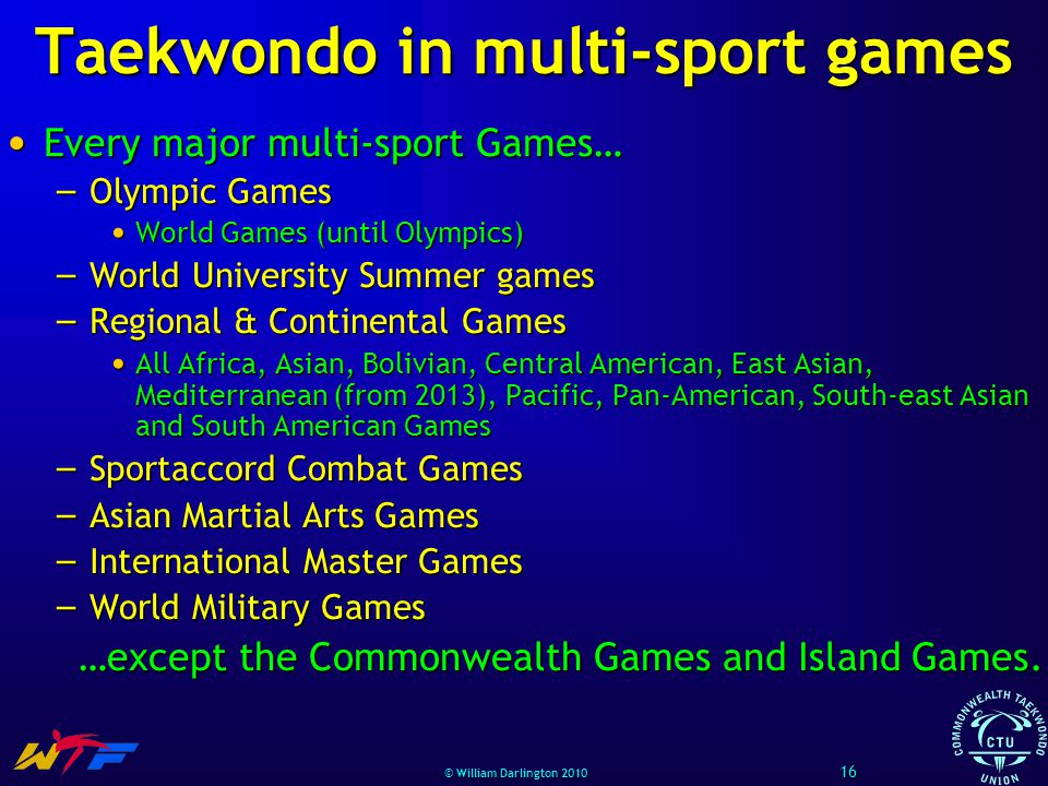 © William Darlington 2010 Taekwondo in multi-sport games Every major multi-sport Games… Every major multi-sport Games… – Olympic Games World Games (un