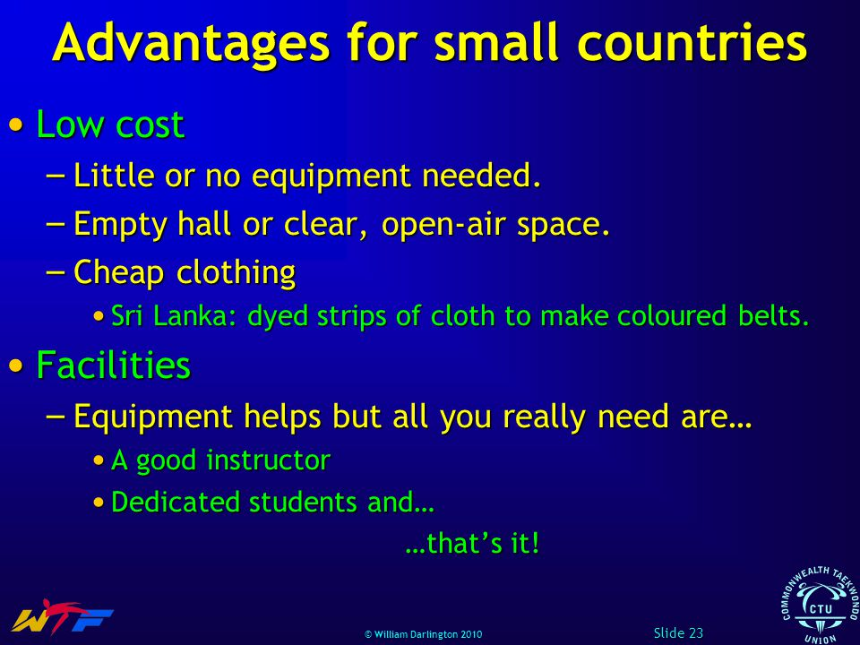 © William Darlington 2010 Advantages for small countries Low cost Low cost – Little or no equipment needed.