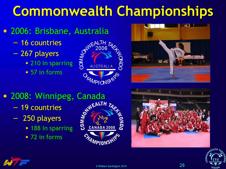 © William Darlington 2010 Commonwealth Championships 2006: Brisbane, Australia 2006: Brisbane, Australia – 16 countries – 267 players 210 in sparring 210 in sparring 57 in forms 57 in forms 2008: Winnipeg, Canada 2008: Winnipeg, Canada – 19 countries – 250 players 188 in sparring 188 in sparring 72 in forms 72 in forms 26