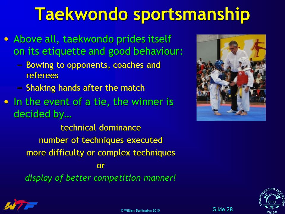 © William Darlington 2010 Taekwondo sportsmanship Above all, taekwondo prides itself on its etiquette and good behaviour: Above all, taekwondo prides itself on its etiquette and good behaviour: – Bowing to opponents, coaches and referees – Shaking hands after the match In the event of a tie, the winner is decided by… In the event of a tie, the winner is decided by… technical dominance number of techniques executed more difficulty or complex techniques or display of better competition manner.