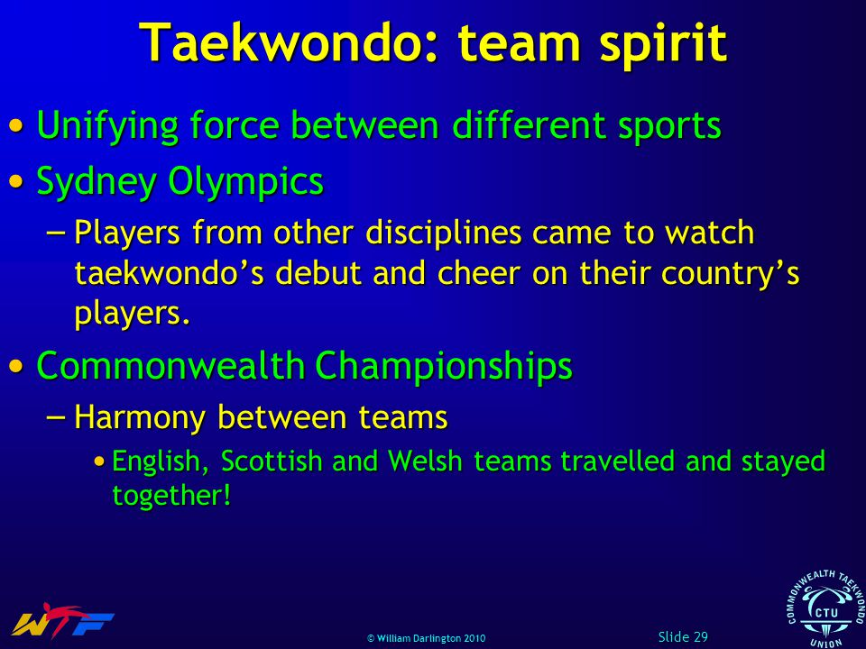 © William Darlington 2010 Taekwondo: team spirit Unifying force between different sports Unifying force between different sports Sydney Olympics Sydney Olympics – Players from other disciplines came to watch taekwondos debut and cheer on their countrys players.