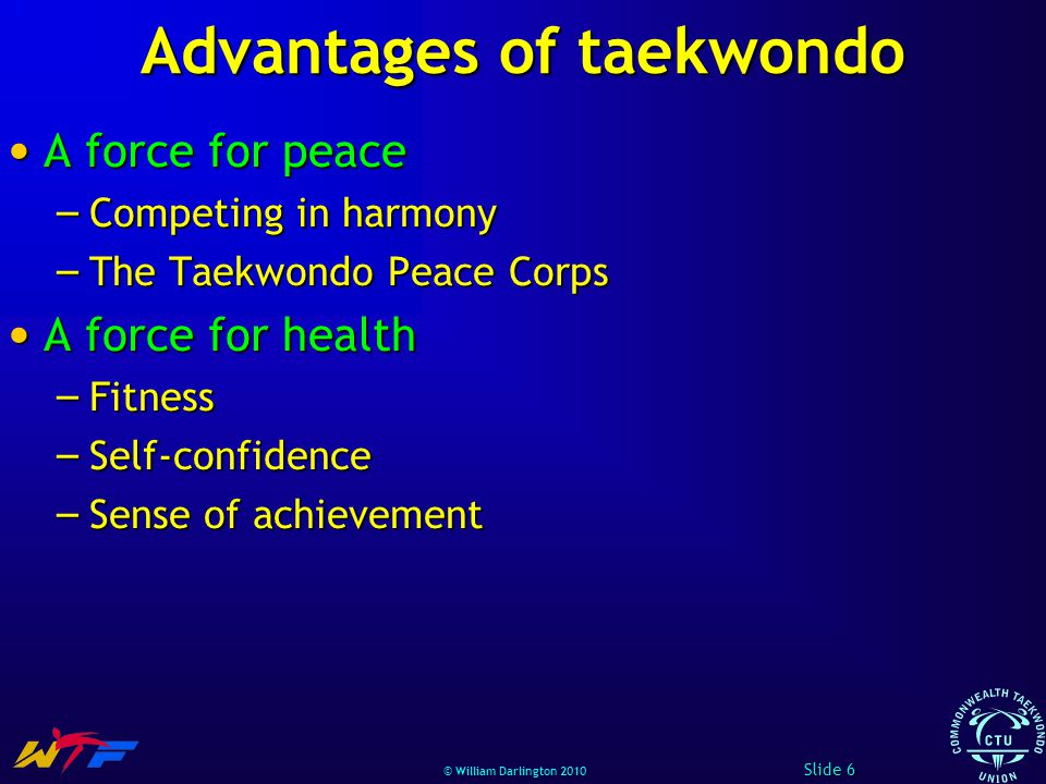 © William Darlington 2010 Advantages of taekwondo A force for peace A force for peace – Competing in harmony – The Taekwondo Peace Corps A force for health A force for health – Fitness – Self-confidence – Sense of achievement Slide 6