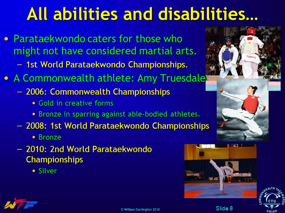 © William Darlington 2010 All abilities and disabilities… Parataekwondo caters for those who might not have considered martial arts.