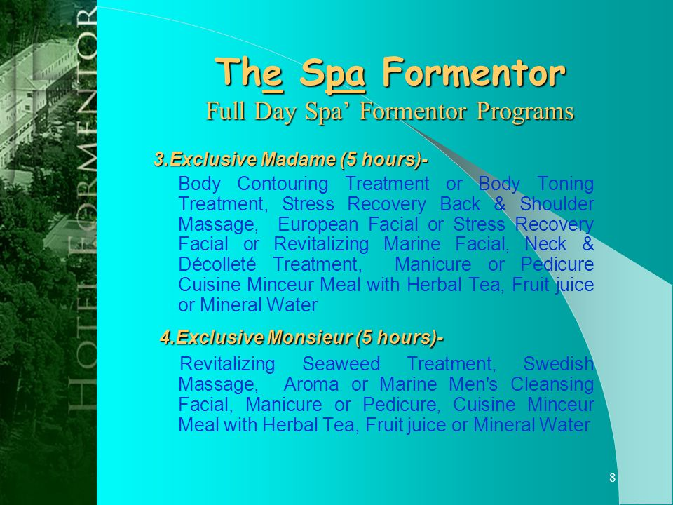 7 The Spa Formentor Full Day Spa Formentor Programs 1.Oriental Romance (6 hours) For Couples Formentor Herbal Wrap Treatments, Formentor Massages, Intensive Collagen Retexturing Facials with Collagen Eye Contouring Treatment or Nourishing, Treatment Actilift, Manicures or Pedicures &Cuisine Minceur Meals with Herbal Tea, Fruit juice or Mineral Water 2.Anniversary Celebration (6 hours) - For Couples Marine Balneotherm Treatments, Revitalizing Seaweed Treatments, Essential Oil Massages, Formentor Foot Massages, Floral Mask Facials or Personalized Cleansing Facial & Cuisine Minceur Meals with Herbal Tea, Fruit juice or Mineral Water Continue...