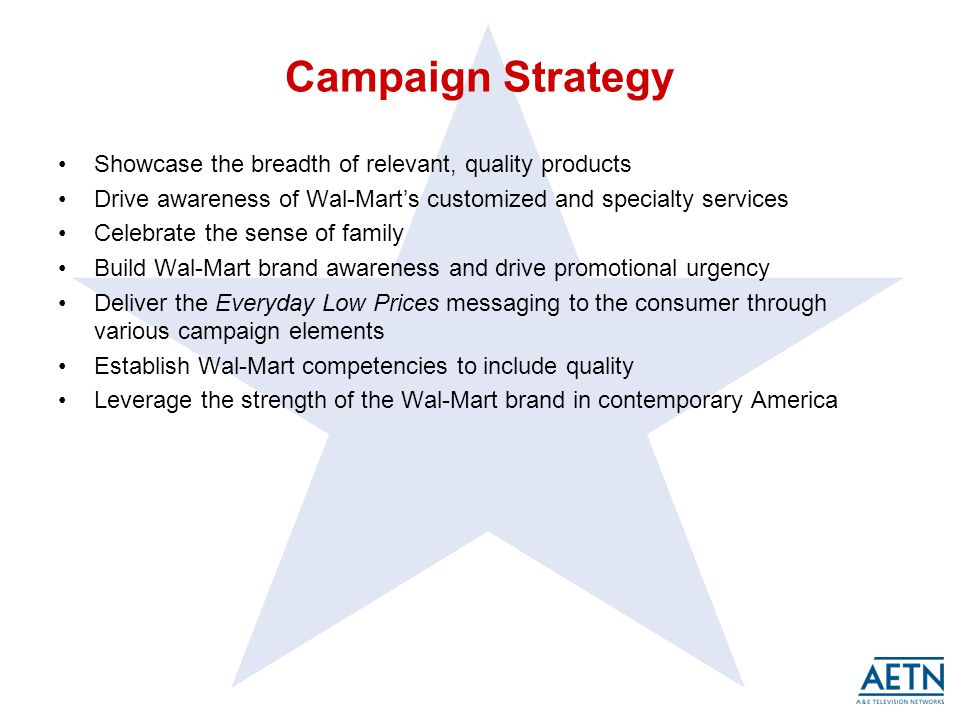 Campaign Strategy Showcase the breadth of relevant, quality products Drive awareness of Wal-Marts customized and specialty services Celebrate the sense of family Build Wal-Mart brand awareness and drive promotional urgency Deliver the Everyday Low Prices messaging to the consumer through various campaign elements Establish Wal-Mart competencies to include quality Leverage the strength of the Wal-Mart brand in contemporary America