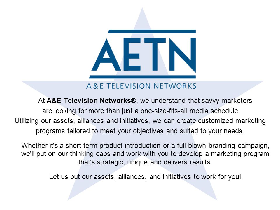 … And How To Reach Them A&E Relevant Programming: Ask This Old House Big Spender Find & Design Flip This House Move This House Sell This House Back in Action Blackout Male / Female Radio:62.3% W / 47.7% M Median Age: 41.8 Median Income:$60K Audience Composition: A 18-34 A 18-49 A 25-54 A 35-64 24% 62% 52% 49% W 18-34 W 18-49 W 25-54 W 35-64 56% 66% 52% 48% M 18-34 M 18-49 M 25-54 M 35-64 20% 48% 52% 42% A detailed summary of Relevant AETN Programming is available in the Appendix.
