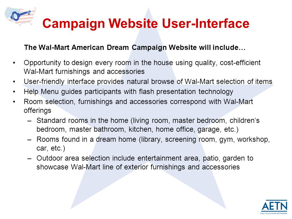 Campaign Website User-Interface The Wal-Mart American Dream Campaign Website will include… Opportunity to design every room in the house using quality, cost-efficient Wal-Mart furnishings and accessories User-friendly interface provides natural browse of Wal-Mart selection of items Help Menu guides participants with flash presentation technology Room selection, furnishings and accessories correspond with Wal-Mart offerings –Standard rooms in the home (living room, master bedroom, childrens bedroom, master bathroom, kitchen, home office, garage, etc.) –Rooms found in a dream home (library, screening room, gym, workshop, car, etc.) –Outdoor area selection include entertainment area, patio, garden to showcase Wal-Mart line of exterior furnishings and accessories
