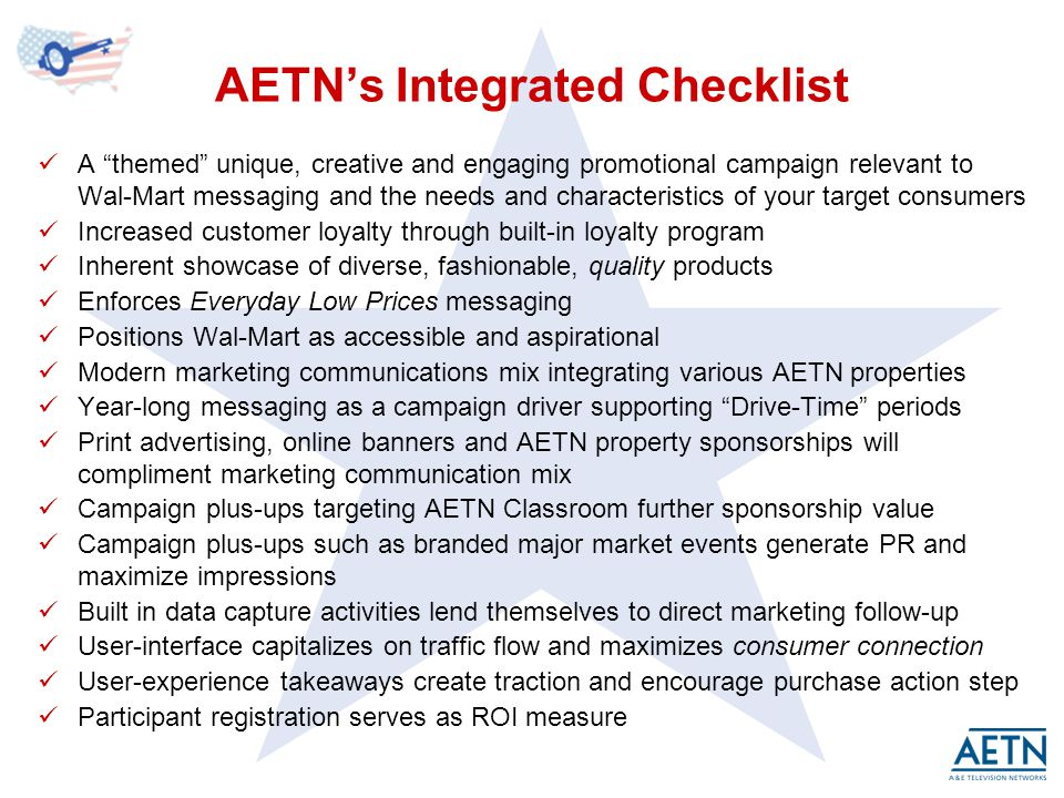 AETNs Integrated Checklist A themed unique, creative and engaging promotional campaign relevant to Wal-Mart messaging and the needs and characteristics of your target consumers Increased customer loyalty through built-in loyalty program Inherent showcase of diverse, fashionable, quality products Enforces Everyday Low Prices messaging Positions Wal-Mart as accessible and aspirational Modern marketing communications mix integrating various AETN properties Year-long messaging as a campaign driver supporting Drive-Time periods Print advertising, online banners and AETN property sponsorships will compliment marketing communication mix Campaign plus-ups targeting AETN Classroom further sponsorship value Campaign plus-ups such as branded major market events generate PR and maximize impressions Built in data capture activities lend themselves to direct marketing follow-up User-interface capitalizes on traffic flow and maximizes consumer connection User-experience takeaways create traction and encourage purchase action step Participant registration serves as ROI measure