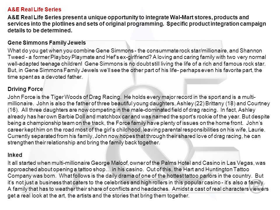 A&E Real Life Series A&E Real Life Series present a unique opportunity to integrate Wal-Mart stores, products and services into the plotlines and sets of original programming.