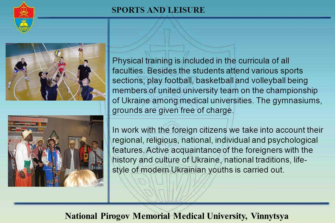 National Pirogov Memorial Medical University, Vinnytsya SPORTS AND LEISURE Physical training is included in the curricula of all faculties. Besides th