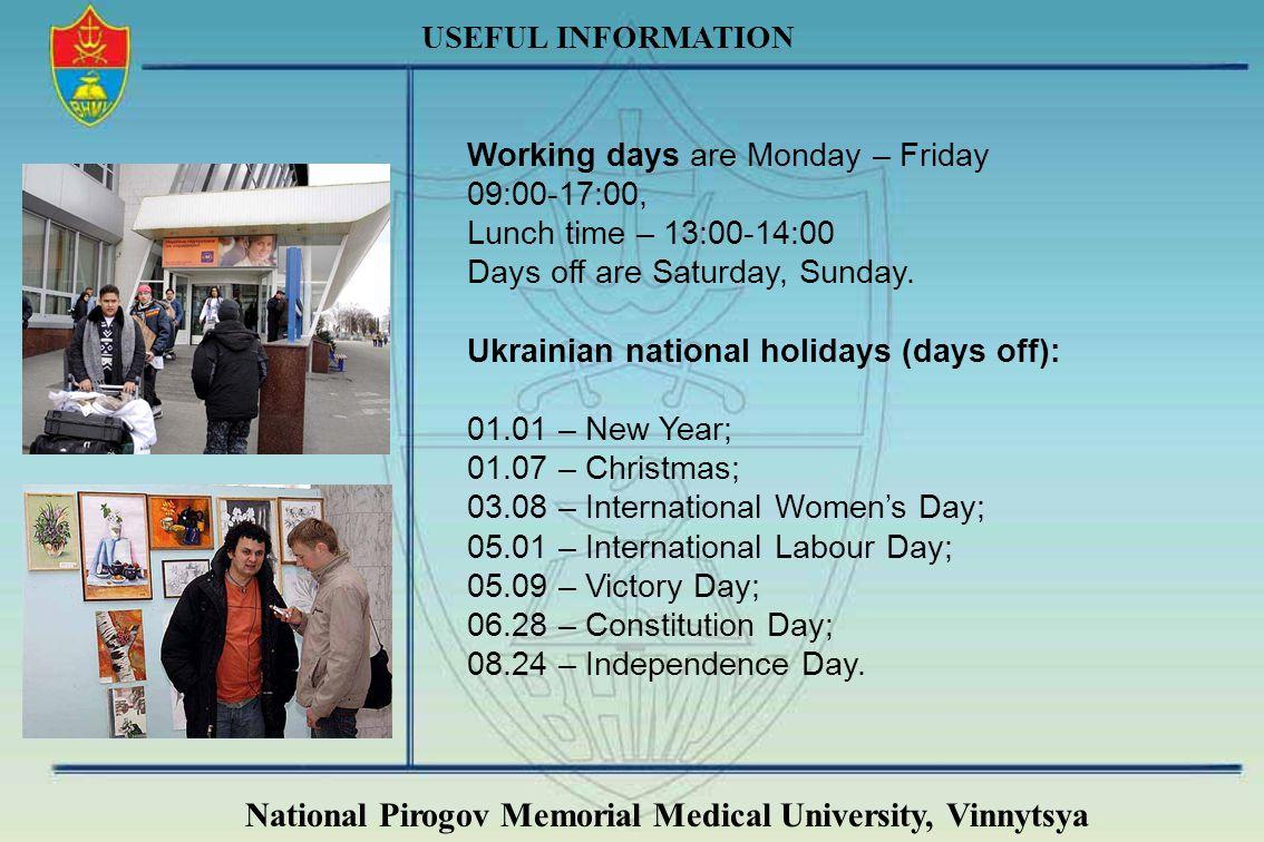 National Pirogov Memorial Medical University, Vinnytsya USEFUL INFORMATION Working days are Monday – Friday 09:00-17:00, Lunch time – 13:00-14:00 Days