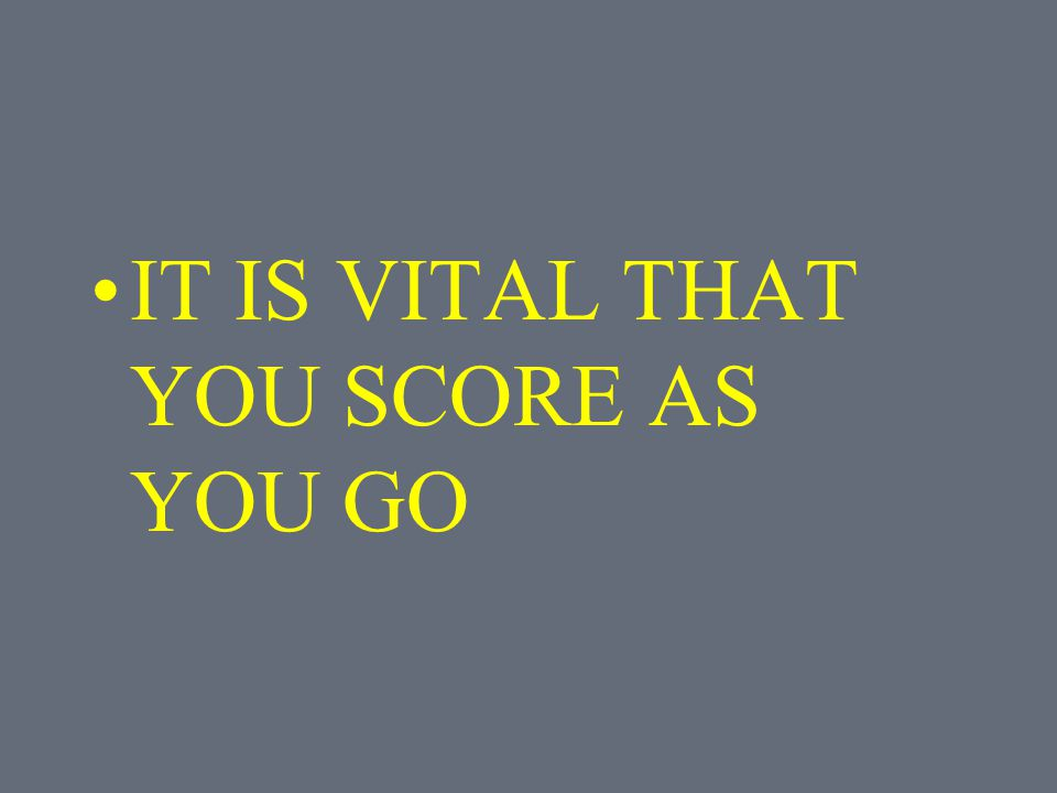 IT IS VITAL THAT YOU SCORE AS YOU GO