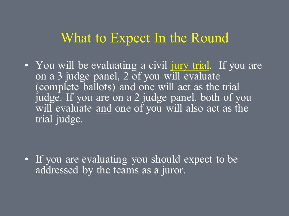 What to Expect In the Round You will be evaluating a civil jury trial. If you are on a 3 judge panel, 2 of you will evaluate (complete ballots) and on