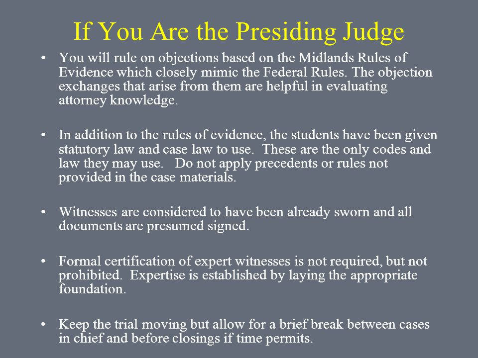 If You Are the Presiding Judge You will rule on objections based on the Midlands Rules of Evidence which closely mimic the Federal Rules.