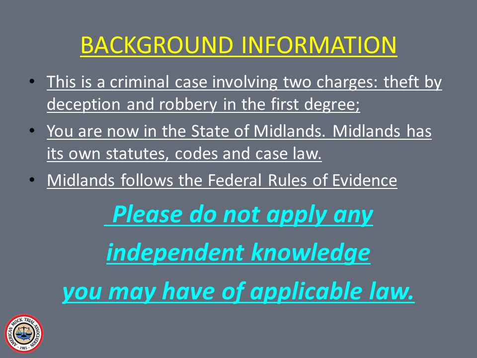 BACKGROUND INFORMATION This is a criminal case involving two charges: theft by deception and robbery in the first degree; You are now in the State of Midlands.