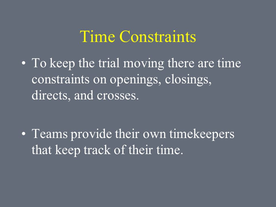 Time Constraints To keep the trial moving there are time constraints on openings, closings, directs, and crosses. Teams provide their own timekeepers