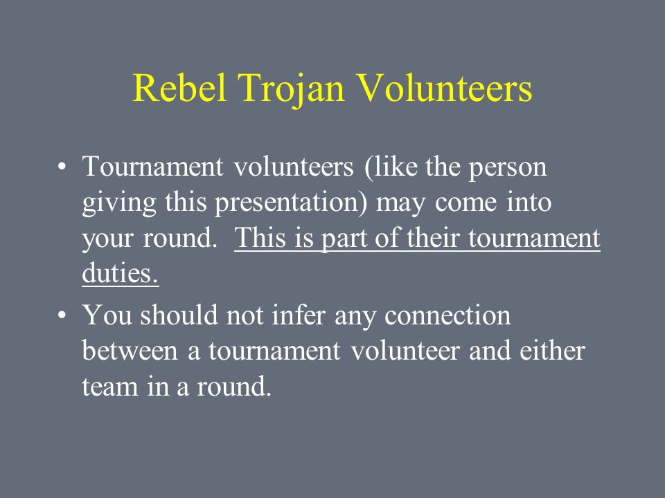Rebel Trojan Volunteers Tournament volunteers (like the person giving this presentation) may come into your round. This is part of their tournament du