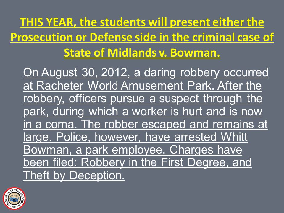 THIS YEAR, the students will present either the Prosecution or Defense side in the criminal case of State of Midlands v.