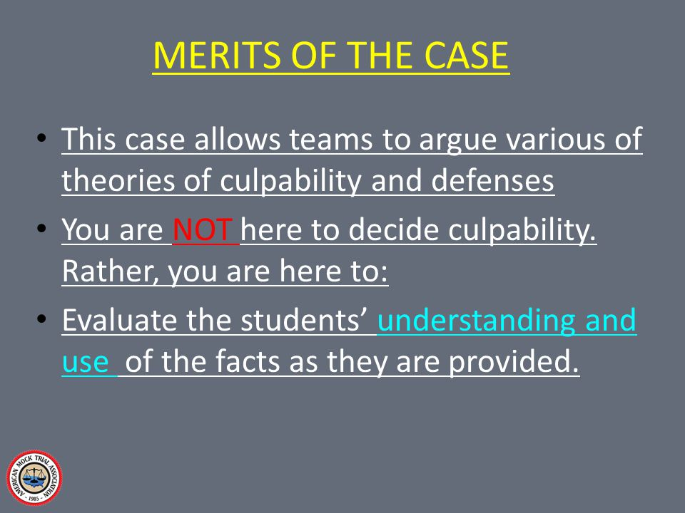 MERITS OF THE CASE This case allows teams to argue various of theories of culpability and defenses You are NOT here to decide culpability. Rather, you