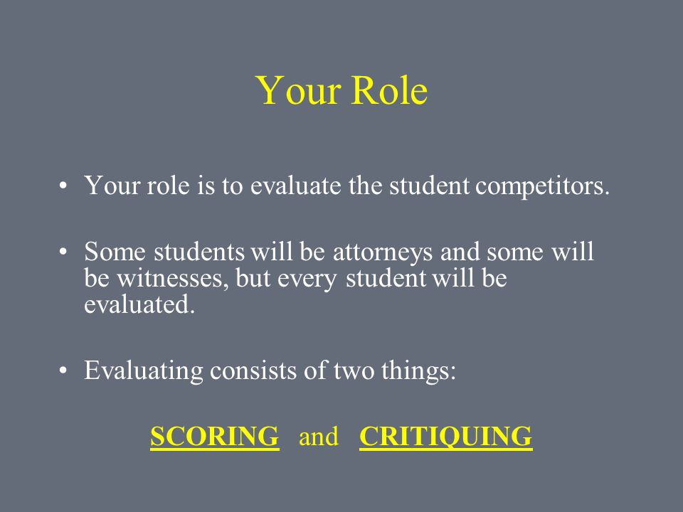 Your Role Your role is to evaluate the student competitors. Some students will be attorneys and some will be witnesses, but every student will be eval