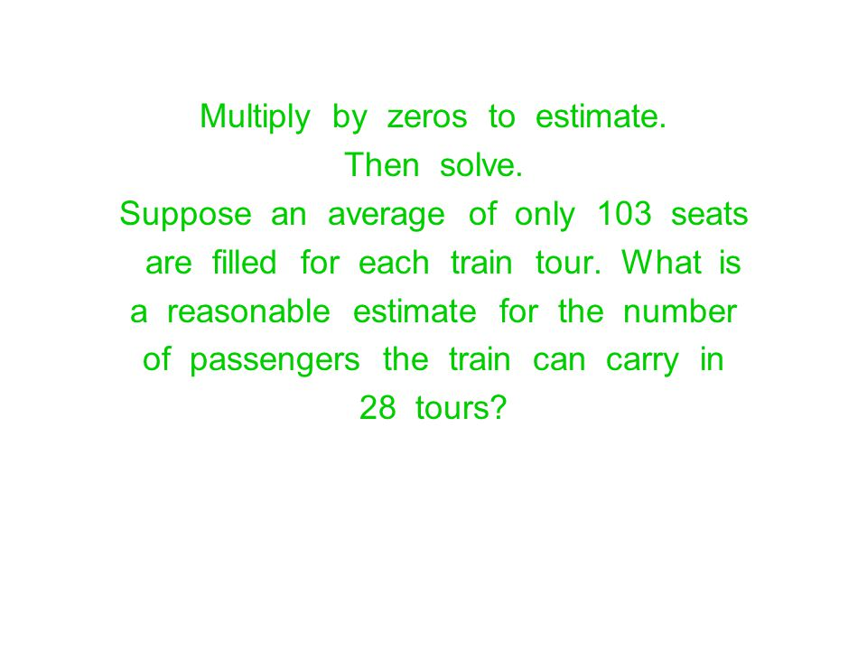 Multiply by zeros to estimate. Then solve. Suppose an average of only 103 seats are filled for each train tour. What is a reasonable estimate for the
