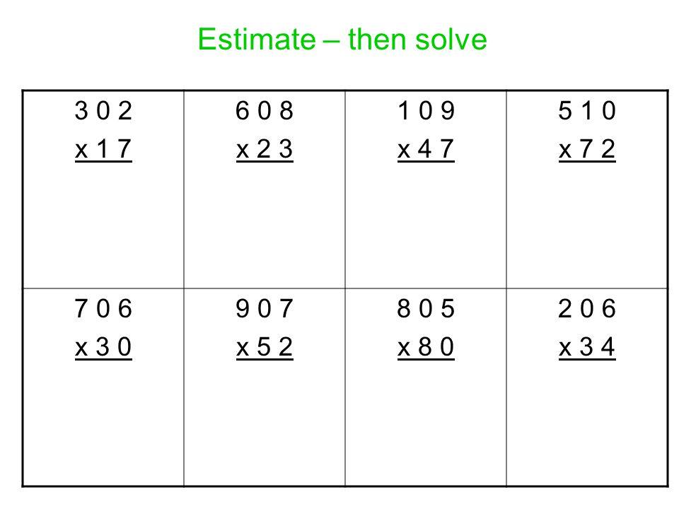 Estimate – then solve 3 0 2 x 1 7 6 0 8 x 2 3 1 0 9 x 4 7 5 1 0 x 7 2 7 0 6 x 3 0 9 0 7 x 5 2 8 0 5 x 8 0 2 0 6 x 3 4