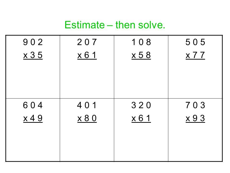 Estimate – then solve. 9 0 2 x 3 5 2 0 7 x 6 1 1 0 8 x 5 8 5 0 5 x 7 7 6 0 4 x 4 9 4 0 1 x 8 0 3 2 0 x 6 1 7 0 3 x 9 3